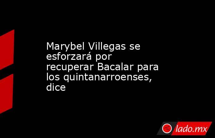 Marybel Villegas se esforzará por recuperar Bacalar para los quintanarroenses, dice. Noticias en tiempo real