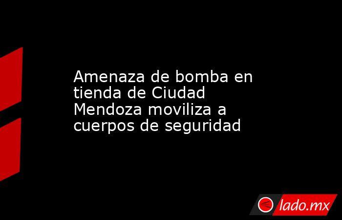 Amenaza de bomba en tienda de Ciudad Mendoza moviliza a cuerpos de seguridad. Noticias en tiempo real