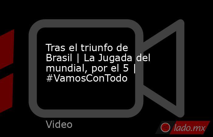 Tras el triunfo de Brasil | La Jugada del mundial, por el 5 | #VamosConTodo. Noticias en tiempo real