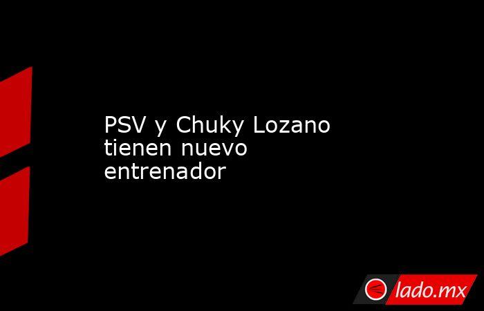 PSV y Chuky Lozano tienen nuevo entrenador . Noticias en tiempo real