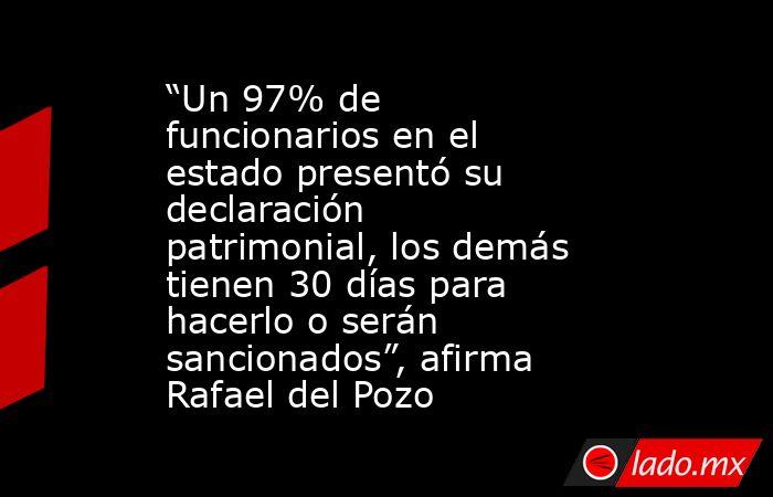 """""""Un 97% de funcionarios en el estado presentó su declaración patrimonial, los demás tienen 30 días para hacerlo o serán sancionados"""", afirma Rafael del Pozo. Noticias en tiempo real"""