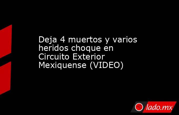 Deja 4 muertos y varios heridos choque en Circuito Exterior Mexiquense (VIDEO). Noticias en tiempo real