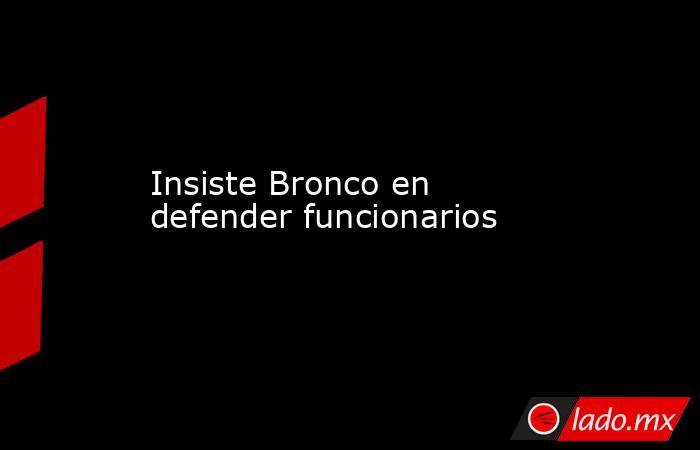 Insiste Bronco en defender funcionarios . Noticias en tiempo real