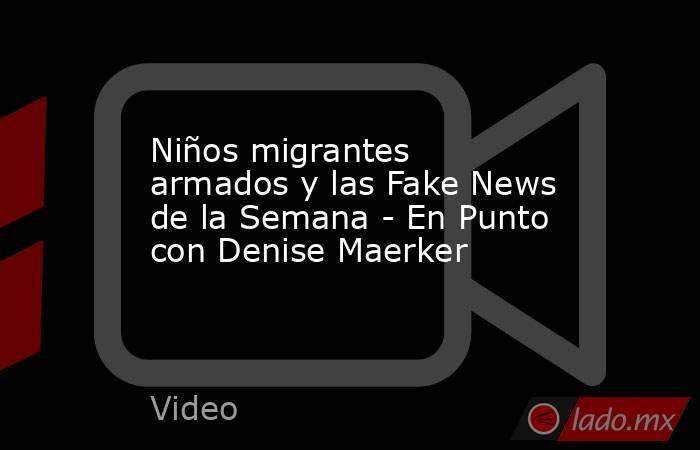 Niños migrantes armados y las Fake News de la Semana - En Punto con Denise Maerker. Noticias en tiempo real