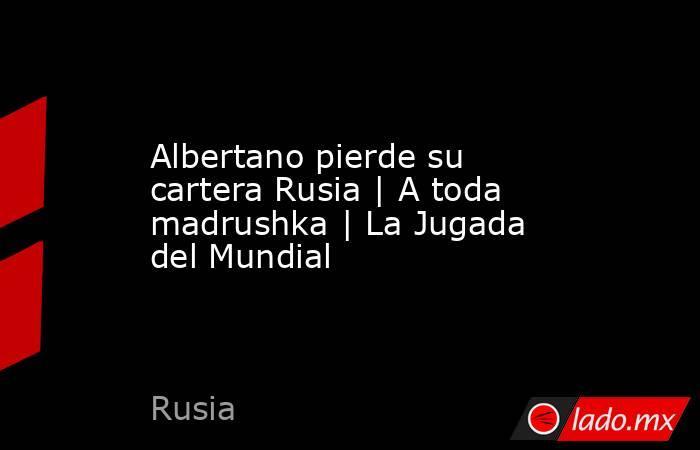 Albertano pierde su cartera Rusia | A toda madrushka | La Jugada del Mundial. Noticias en tiempo real