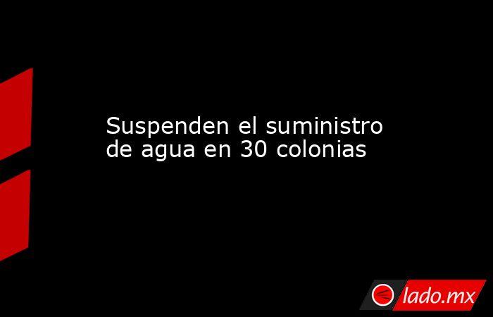 Suspenden el suministro de agua en 30 colonias. Noticias en tiempo real