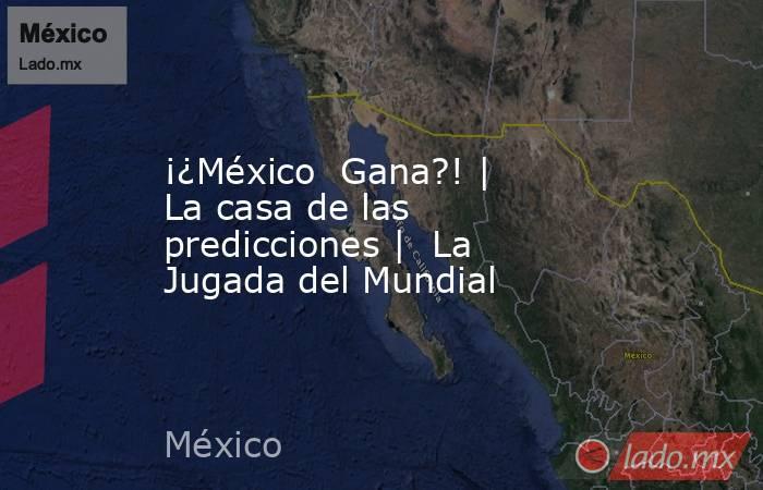 ¡¿México  Gana?! | La casa de las predicciones |  La Jugada del Mundial. Noticias en tiempo real