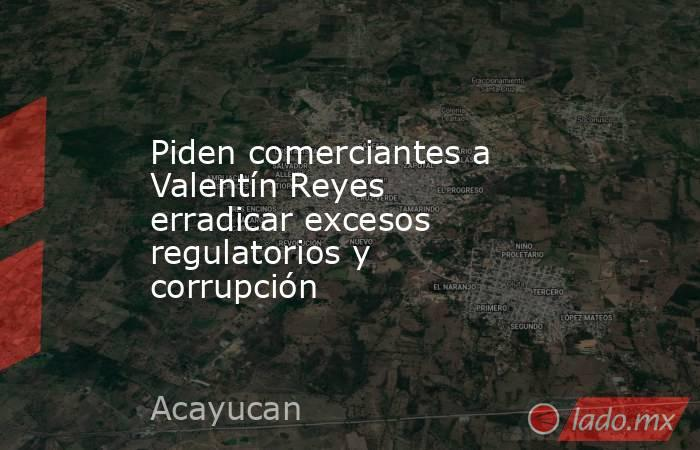 Piden comerciantes a Valentín Reyes erradicar excesos regulatorios y corrupción. Noticias en tiempo real