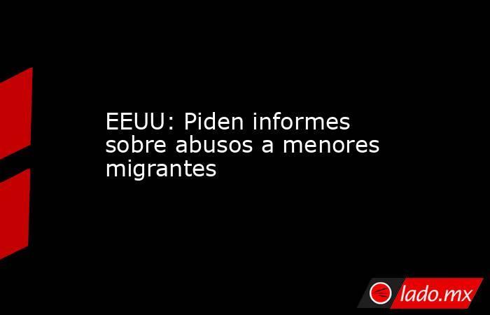 EEUU: Piden informes sobre abusos a menores migrantes. Noticias en tiempo real