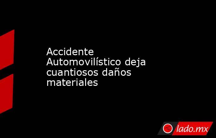 Accidente Automovilístico deja cuantiosos daños materiales. Noticias en tiempo real