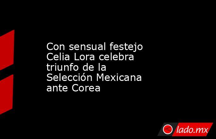 Con sensual festejo Celia Lora celebra triunfo de la Selección Mexicana ante Corea. Noticias en tiempo real