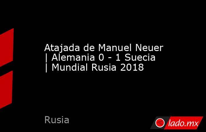 Atajada de Manuel Neuer | Alemania 0 - 1 Suecia | Mundial Rusia 2018. Noticias en tiempo real