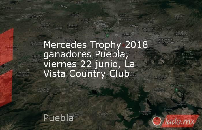 Mercedes Trophy 2018 ganadores Puebla, viernes 22 junio, La Vista Country Club. Noticias en tiempo real