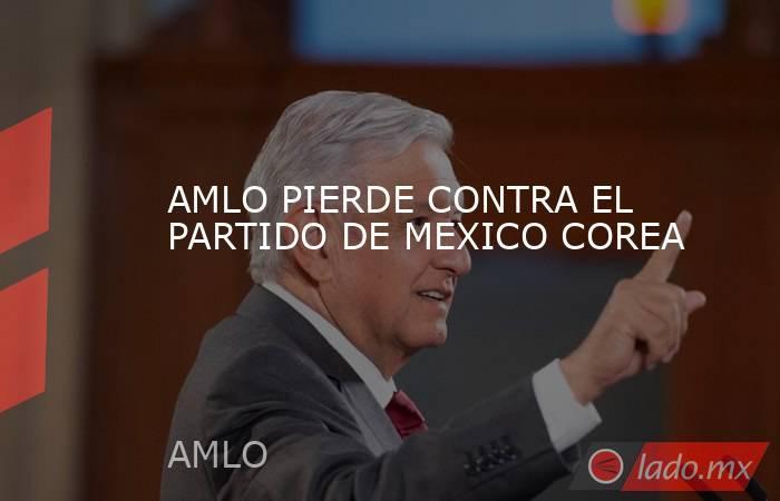AMLO PIERDE CONTRA EL PARTIDO DE MEXICO COREA. Noticias en tiempo real