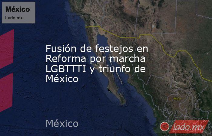 Fusión de festejos en Reforma por marcha LGBTTTI y triunfo de México. Noticias en tiempo real