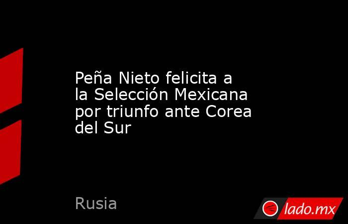 Peña Nieto felicita a la Selección Mexicana por triunfo ante Corea del Sur. Noticias en tiempo real
