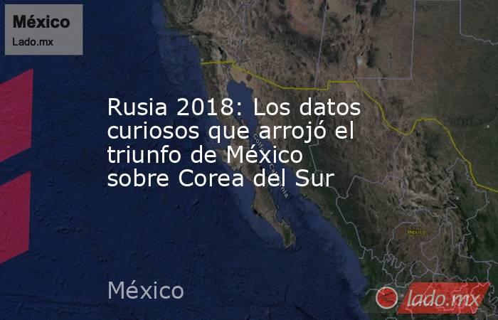 Rusia 2018: Los datos curiosos que arrojó el triunfo de México sobre Corea del Sur. Noticias en tiempo real