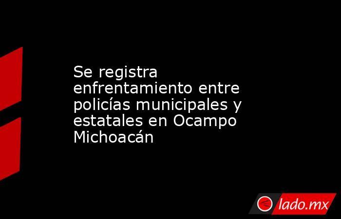 Se registra enfrentamiento entre policías municipales y estatales en Ocampo Michoacán. Noticias en tiempo real