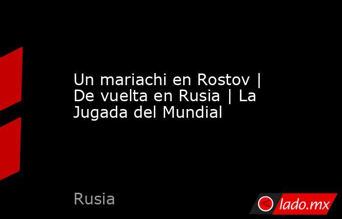 Un mariachi en Rostov | De vuelta en Rusia | La Jugada del Mundial. Noticias en tiempo real