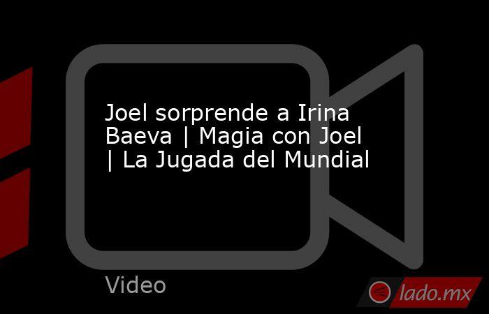 Joel sorprende a Irina Baeva | Magia con Joel | La Jugada del Mundial. Noticias en tiempo real