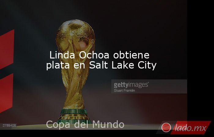 Linda Ochoa obtiene plata en Salt Lake City. Noticias en tiempo real