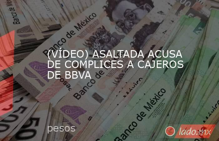 (VÍDEO) ASALTADA ACUSA DE COMPLICES A CAJEROS DE BBVA. Noticias en tiempo real