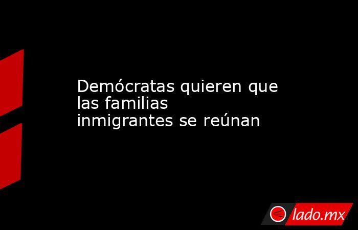 Demócratas quieren que las familias inmigrantes se reúnan. Noticias en tiempo real