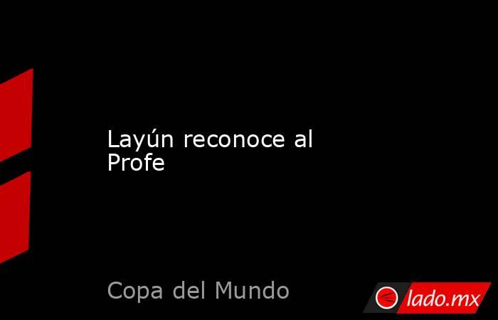 Layún reconoce al Profe. Noticias en tiempo real