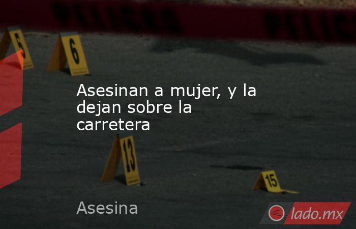 Asesinan a mujer, y la dejan sobre la carretera. Noticias en tiempo real