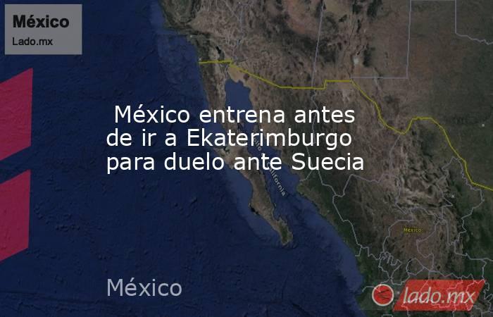 México entrena antes de ir a Ekaterimburgo para duelo ante Suecia. Noticias en tiempo real