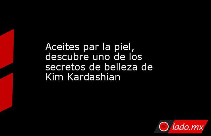 Aceites par la piel, descubre uno de los secretos de belleza de Kim Kardashian. Noticias en tiempo real