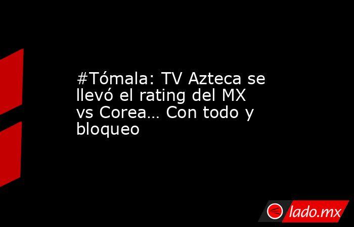 #Tómala: TV Azteca se llevó el rating del MX vs Corea… Con todo y bloqueo. Noticias en tiempo real