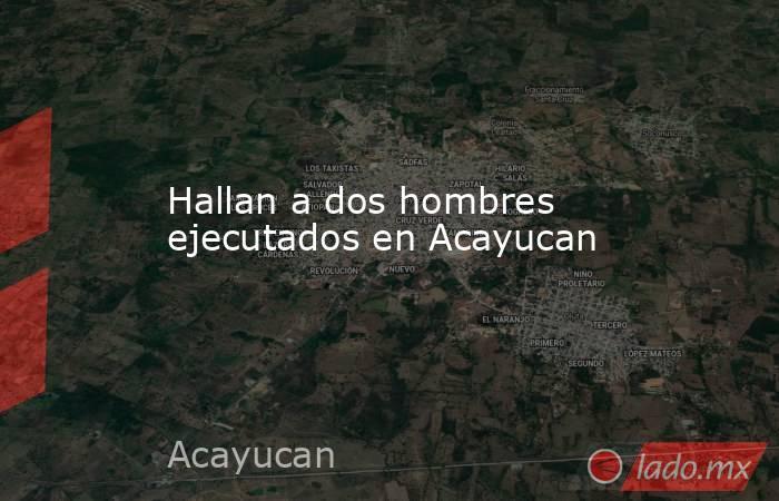 Hallan a dos hombres ejecutados en Acayucan. Noticias en tiempo real