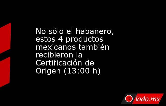 No sólo el habanero, estos 4 productos mexicanos también recibieron la Certificación de Origen (13:00 h). Noticias en tiempo real