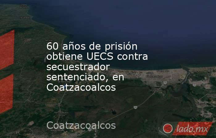 60 años de prisión obtiene UECS contra secuestrador sentenciado, en Coatzacoalcos. Noticias en tiempo real