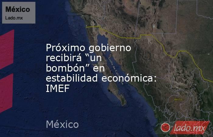 """Próximo gobierno recibirá """"un bombón"""" en estabilidad económica: IMEF. Noticias en tiempo real"""
