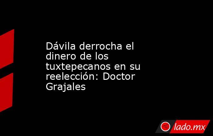 Dávila derrocha el dinero de los tuxtepecanos en su reelección: Doctor Grajales. Noticias en tiempo real