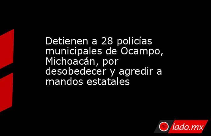 Detienen a 28 policías municipales de Ocampo, Michoacán, por desobedecer y agredir a mandos estatales. Noticias en tiempo real