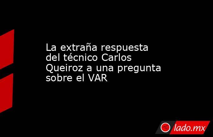 La extraña respuesta del técnico Carlos Queiroz a una pregunta sobre el VAR. Noticias en tiempo real