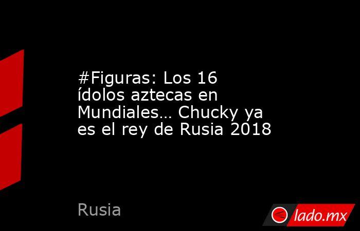 #Figuras: Los 16 ídolos aztecas en Mundiales… Chucky ya es el rey de Rusia 2018. Noticias en tiempo real