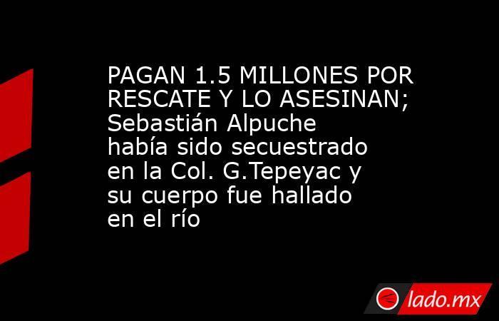 PAGAN 1.5 MILLONES POR RESCATE Y LO ASESINAN; Sebastián Alpuche había sido secuestrado en la Col. G.Tepeyac y su cuerpo fue hallado en el río. Noticias en tiempo real