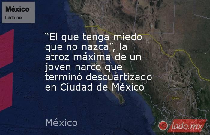 """""""El que tenga miedo que no nazca"""", la atroz máxima de un joven narco que terminó descuartizado en Ciudad de México. Noticias en tiempo real"""
