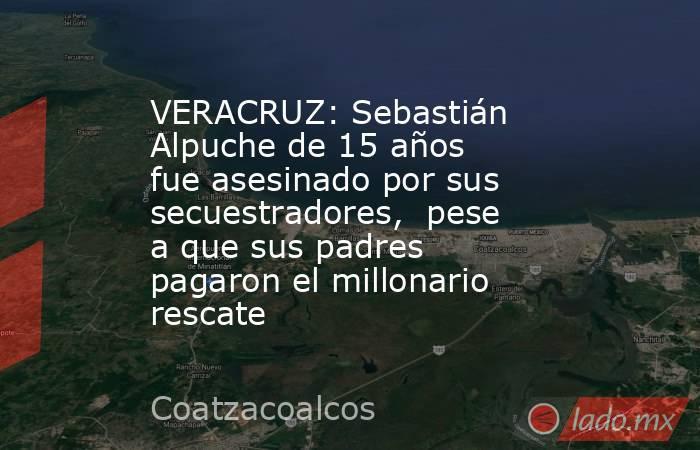 VERACRUZ: Sebastián Alpuche de 15 años fue asesinado por sus secuestradores, pese a que sus padres pagaron el millonario rescate. Noticias en tiempo real