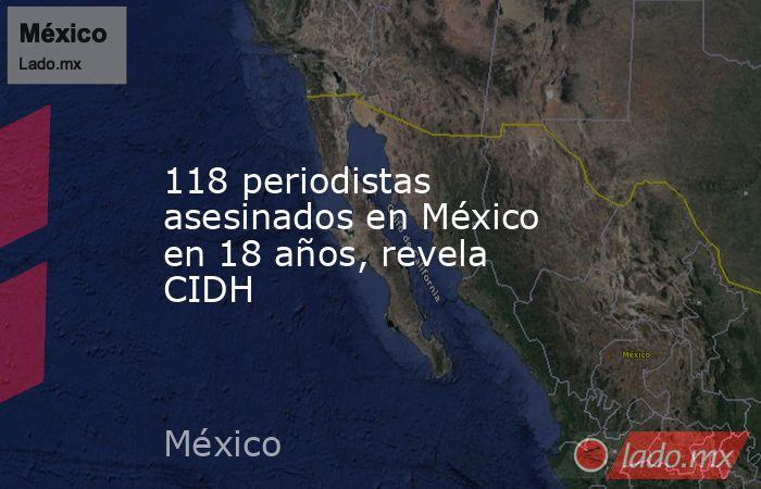 118 periodistas asesinados en México en 18 años, revela CIDH. Noticias en tiempo real