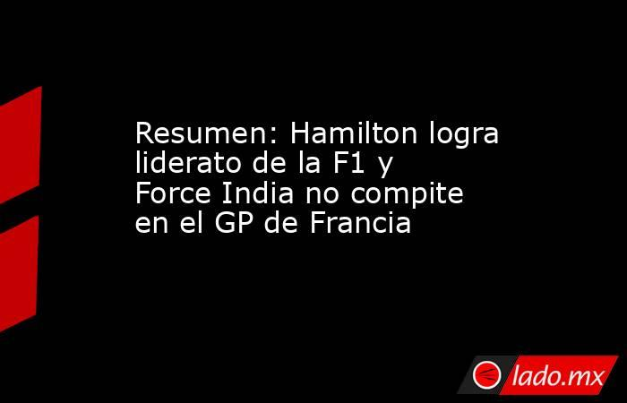 Resumen: Hamilton logra liderato de la F1 y Force India no compite en el GP de Francia. Noticias en tiempo real