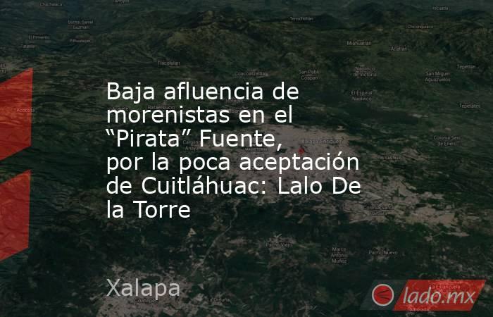 """Baja afluencia de morenistas en el """"Pirata"""" Fuente, por la poca aceptación de Cuitláhuac: Lalo De la Torre. Noticias en tiempo real"""