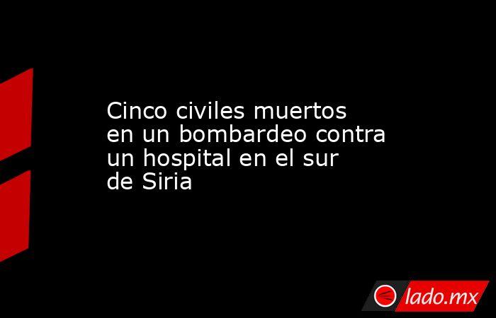 Cinco civiles muertos en un bombardeo contra un hospital en el sur de Siria. Noticias en tiempo real