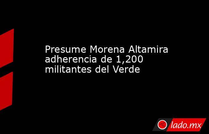Presume Morena Altamira adherencia de 1,200 militantes del Verde. Noticias en tiempo real