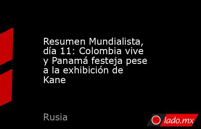 Resumen Mundialista, día 11: Colombia vive y Panamá festeja pese a la exhibición de Kane. Noticias en tiempo real