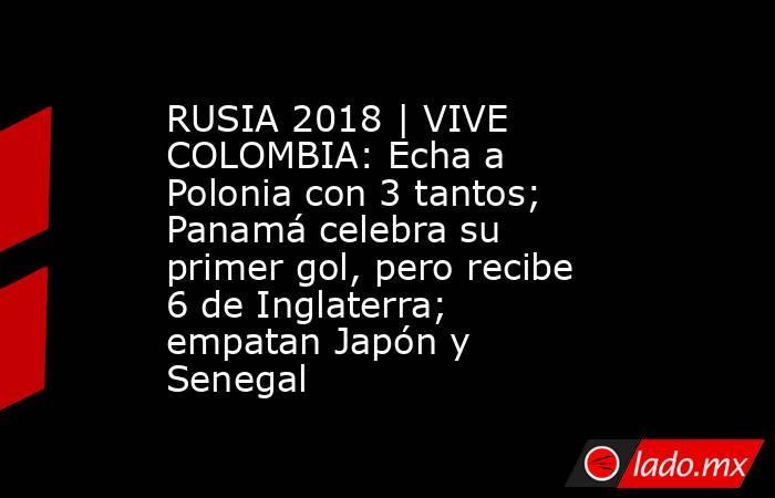 RUSIA 2018 | VIVE COLOMBIA: Echa a Polonia con 3 tantos; Panamá celebra su primer gol, pero recibe 6 de Inglaterra; empatan Japón y Senegal. Noticias en tiempo real